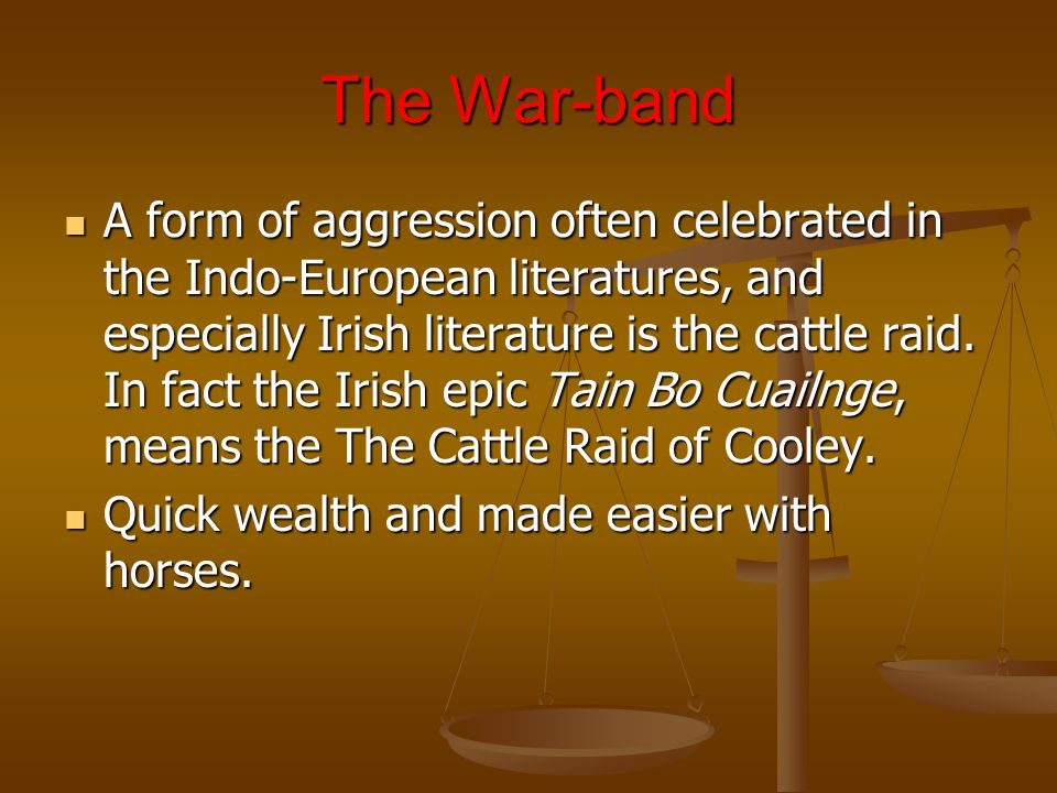 The War-band A form of aggression often celebrated in the Indo-European literatures, and especially Irish literature is the cattle raid.
