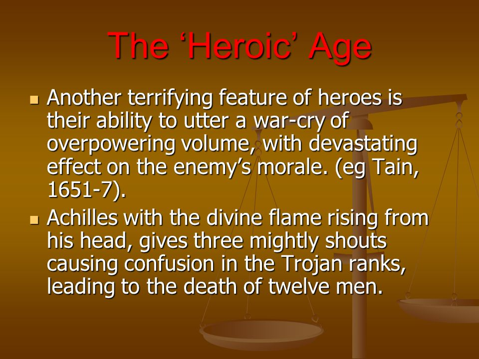 The 'Heroic' Age Another terrifying feature of heroes is their ability to utter a war-cry of overpowering volume, with devastating effect on the enemy's morale.