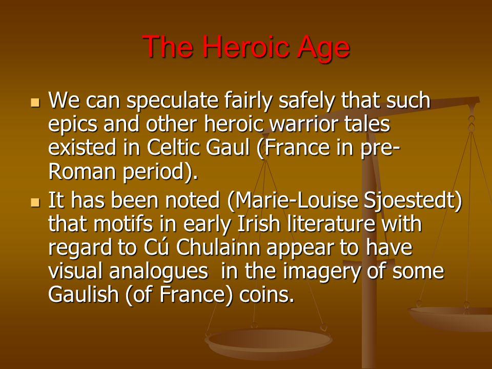 The Heroic Age We can speculate fairly safely that such epics and other heroic warrior tales existed in Celtic Gaul (France in pre- Roman period).