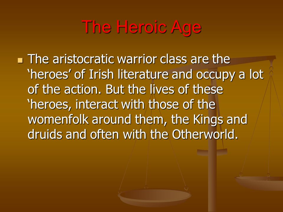 The Heroic Age The aristocratic warrior class are the 'heroes' of Irish literature and occupy a lot of the action.