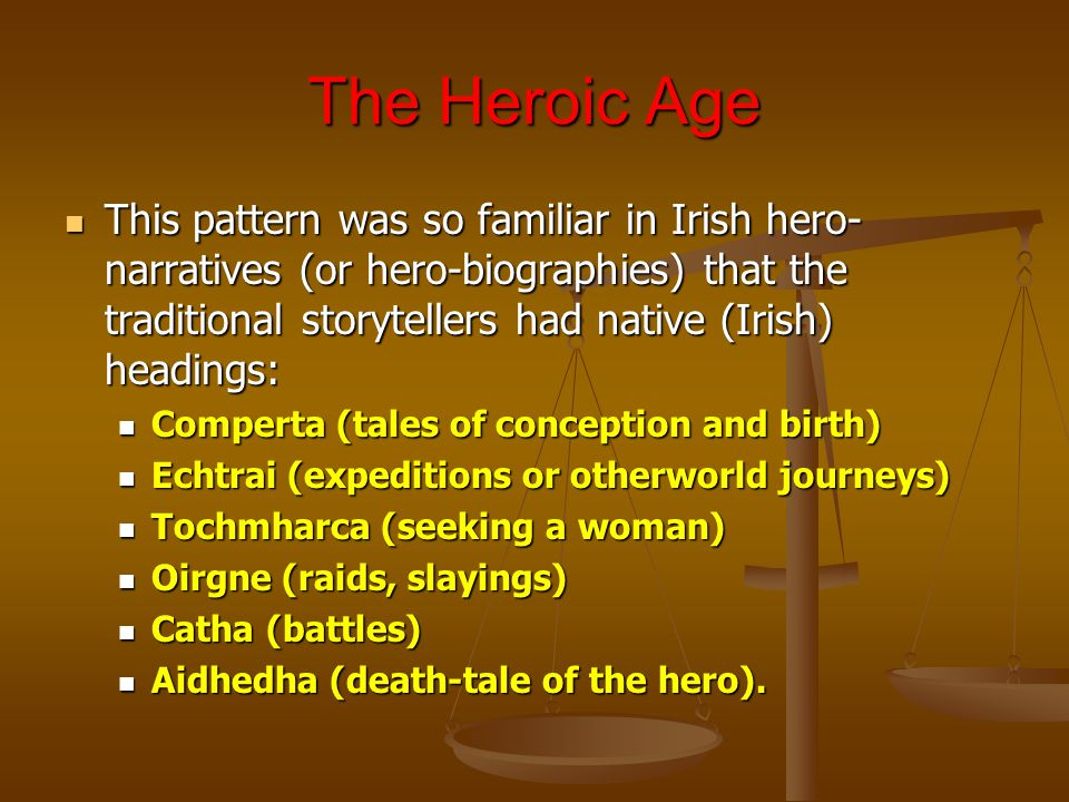The Heroic Age This pattern was so familiar in Irish hero- narratives (or hero-biographies) that the traditional storytellers had native (Irish) headings: This pattern was so familiar in Irish hero- narratives (or hero-biographies) that the traditional storytellers had native (Irish) headings: Comperta (tales of conception and birth) Comperta (tales of conception and birth) Echtrai (expeditions or otherworld journeys) Echtrai (expeditions or otherworld journeys) Tochmharca (seeking a woman) Tochmharca (seeking a woman) Oirgne (raids, slayings) Oirgne (raids, slayings) Catha (battles) Catha (battles) Aidhedha (death-tale of the hero).