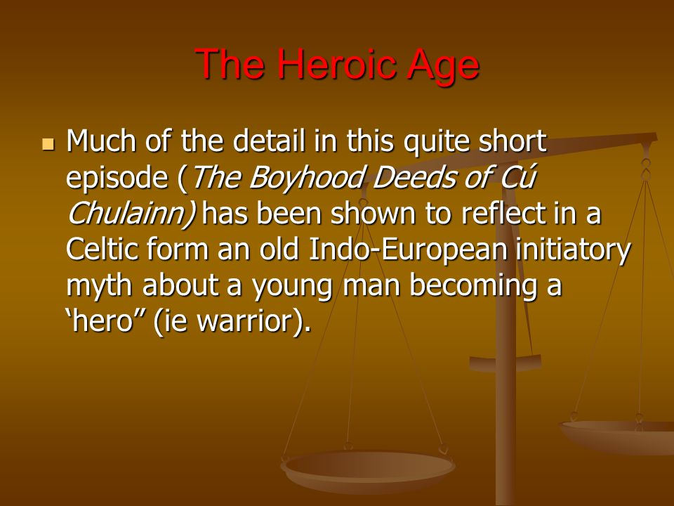 The Heroic Age Much of the detail in this quite short episode (The Boyhood Deeds of Cú Chulainn) has been shown to reflect in a Celtic form an old Indo-European initiatory myth about a young man becoming a 'hero (ie warrior).
