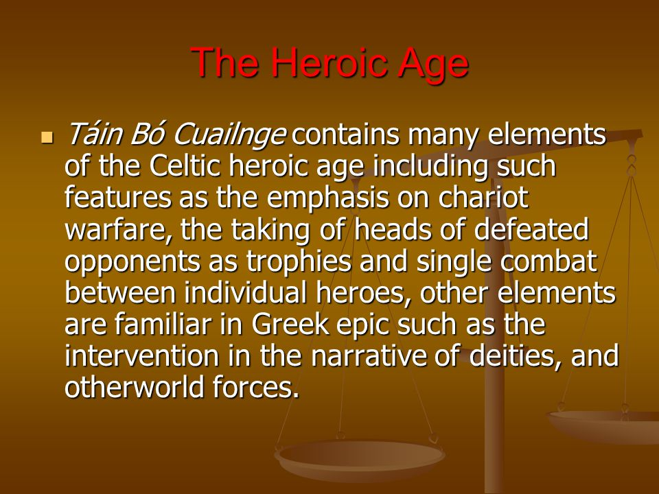 The Heroic Age Táin Bó Cuailnge contains many elements of the Celtic heroic age including such features as the emphasis on chariot warfare, the taking of heads of defeated opponents as trophies and single combat between individual heroes, other elements are familiar in Greek epic such as the intervention in the narrative of deities, and otherworld forces.