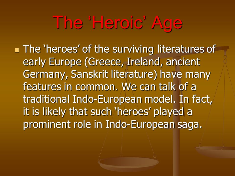 The 'Heroic' Age The 'heroes' of the surviving literatures of early Europe (Greece, Ireland, ancient Germany, Sanskrit literature) have many features in common.