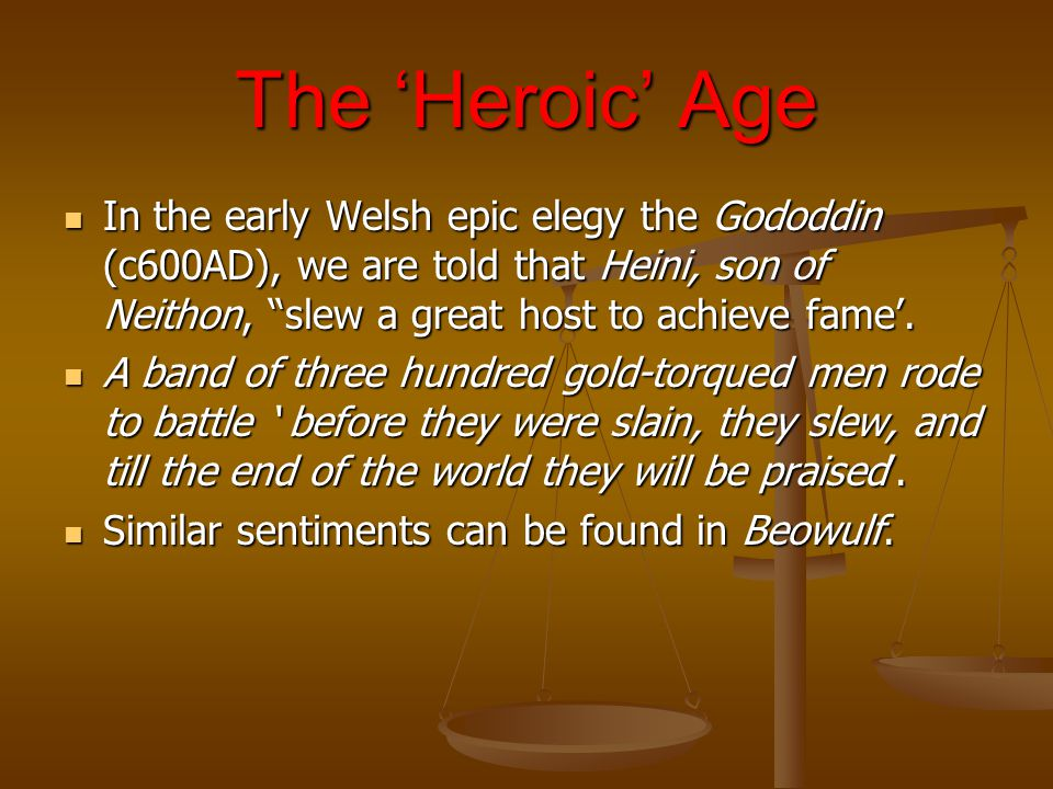 The 'Heroic' Age In the early Welsh epic elegy the Gododdin (c600AD), we are told that Heini, son of Neithon, slew a great host to achieve fame'.