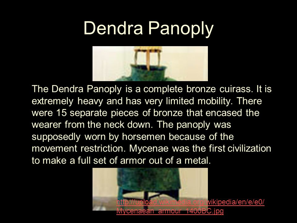 The Dendra Panoply is a complete bronze cuirass. It is extremely heavy and has very limited mobility. There were 15 separate pieces of bronze that enc