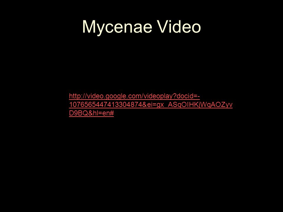 Mycenae Video > http://video.google.com/videoplay?docid=- 1076565447413304874&ei=gx_ASqOIHKjWqAOZyv D9BQ&hl=en#