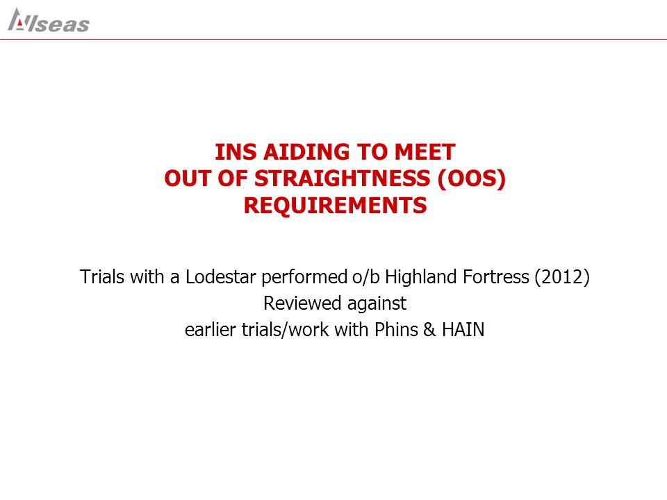 INS AIDING TO MEET OUT OF STRAIGHTNESS (OOS) REQUIREMENTS Trials with a Lodestar performed o/b Highland Fortress (2012) Reviewed against earlier trial