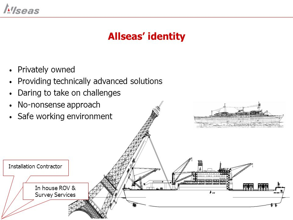 Allseas' identity Privately owned Providing technically advanced solutions Daring to take on challenges No-nonsense approach Safe working environment Installation Contractor In house ROV & Survey Services