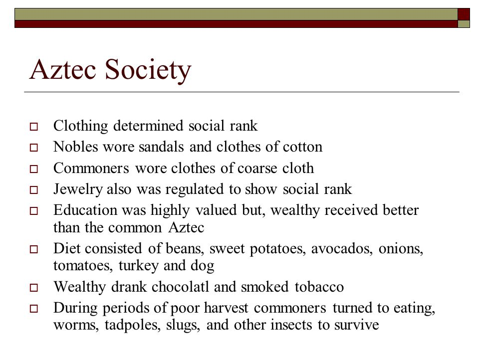 Aztec Society  Clothing determined social rank  Nobles wore sandals and clothes of cotton  Commoners wore clothes of coarse cloth  Jewelry also was regulated to show social rank  Education was highly valued but, wealthy received better than the common Aztec  Diet consisted of beans, sweet potatoes, avocados, onions, tomatoes, turkey and dog  Wealthy drank chocolatl and smoked tobacco  During periods of poor harvest commoners turned to eating, worms, tadpoles, slugs, and other insects to survive