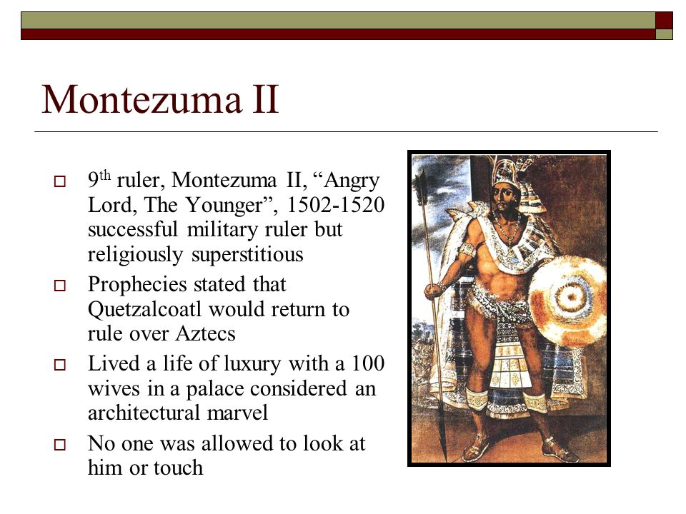 Montezuma II  9 th ruler, Montezuma II, Angry Lord, The Younger , 1502-1520 successful military ruler but religiously superstitious  Prophecies stated that Quetzalcoatl would return to rule over Aztecs  Lived a life of luxury with a 100 wives in a palace considered an architectural marvel  No one was allowed to look at him or touch