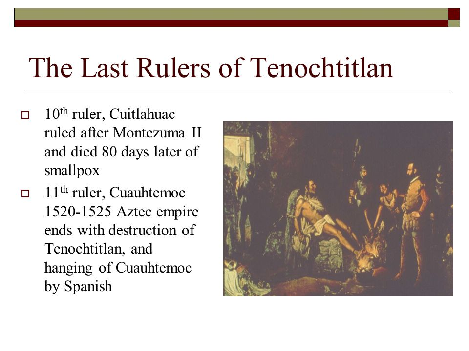 The Last Rulers of Tenochtitlan  10 th ruler, Cuitlahuac ruled after Montezuma II and died 80 days later of smallpox  11 th ruler, Cuauhtemoc 1520-1525 Aztec empire ends with destruction of Tenochtitlan, and hanging of Cuauhtemoc by Spanish