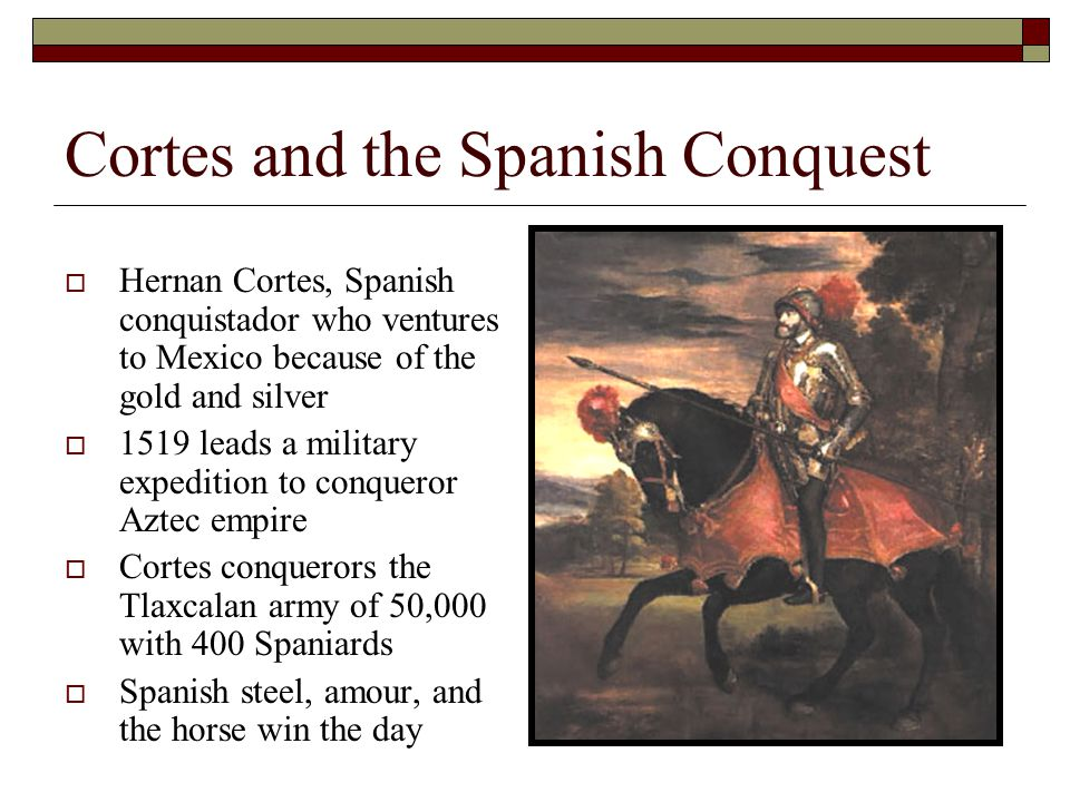 Cortes and the Spanish Conquest  Hernan Cortes, Spanish conquistador who ventures to Mexico because of the gold and silver  1519 leads a military expedition to conqueror Aztec empire  Cortes conquerors the Tlaxcalan army of 50,000 with 400 Spaniards  Spanish steel, amour, and the horse win the day
