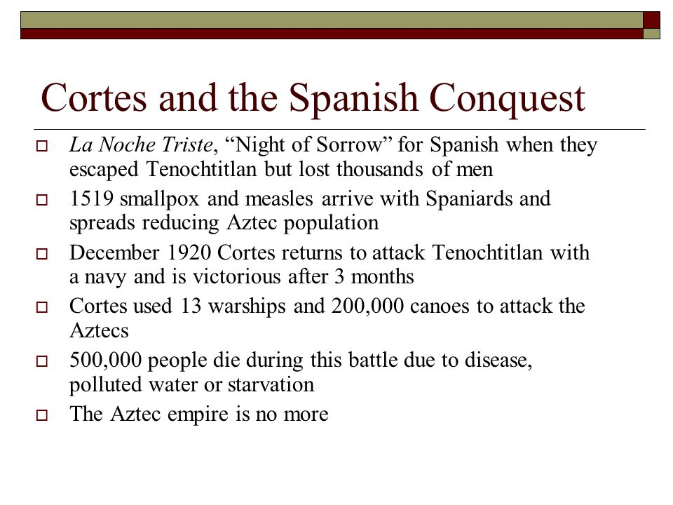 Cortes and the Spanish Conquest  La Noche Triste, Night of Sorrow for Spanish when they escaped Tenochtitlan but lost thousands of men  1519 smallpox and measles arrive with Spaniards and spreads reducing Aztec population  December 1920 Cortes returns to attack Tenochtitlan with a navy and is victorious after 3 months  Cortes used 13 warships and 200,000 canoes to attack the Aztecs  500,000 people die during this battle due to disease, polluted water or starvation  The Aztec empire is no more