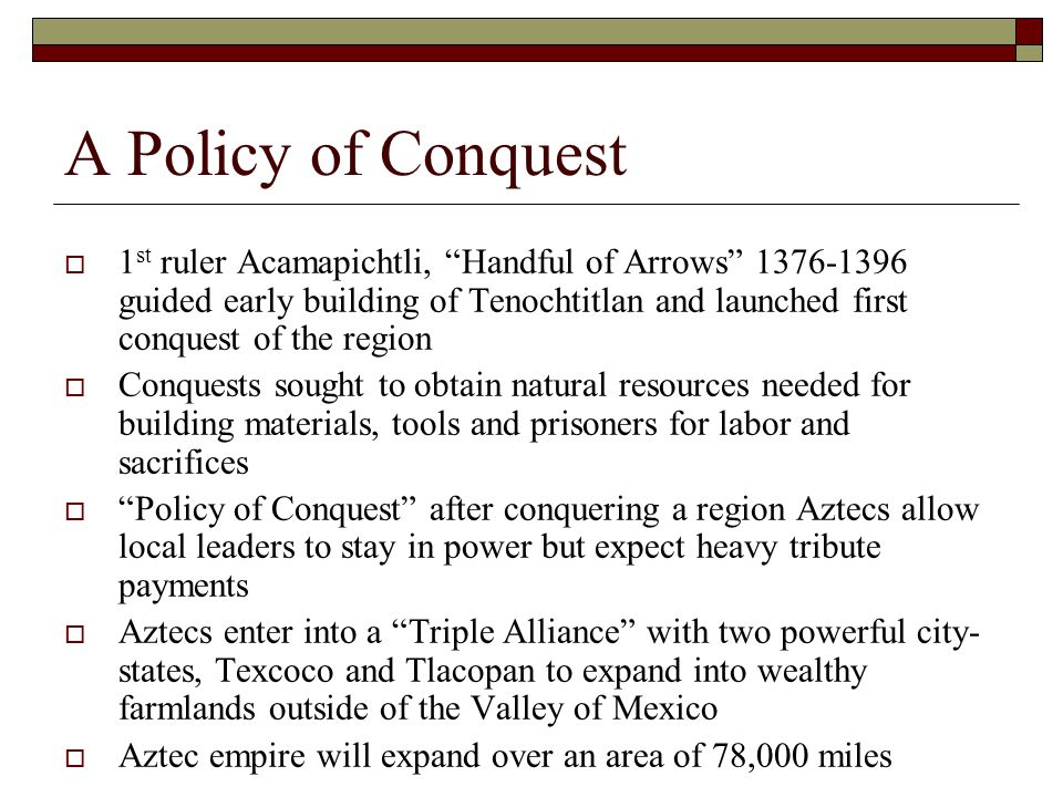A Policy of Conquest  1 st ruler Acamapichtli, Handful of Arrows 1376-1396 guided early building of Tenochtitlan and launched first conquest of the region  Conquests sought to obtain natural resources needed for building materials, tools and prisoners for labor and sacrifices  Policy of Conquest after conquering a region Aztecs allow local leaders to stay in power but expect heavy tribute payments  Aztecs enter into a Triple Alliance with two powerful city- states, Texcoco and Tlacopan to expand into wealthy farmlands outside of the Valley of Mexico  Aztec empire will expand over an area of 78,000 miles