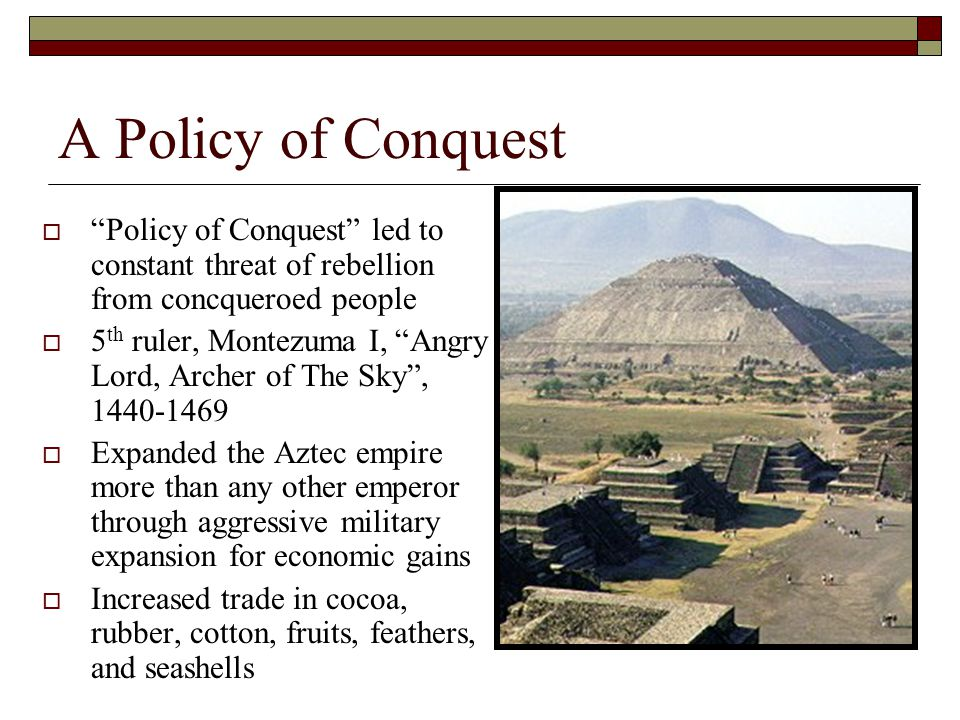 A Policy of Conquest  Policy of Conquest led to constant threat of rebellion from concqueroed people  5 th ruler, Montezuma I, Angry Lord, Archer of The Sky , 1440-1469  Expanded the Aztec empire more than any other emperor through aggressive military expansion for economic gains  Increased trade in cocoa, rubber, cotton, fruits, feathers, and seashells