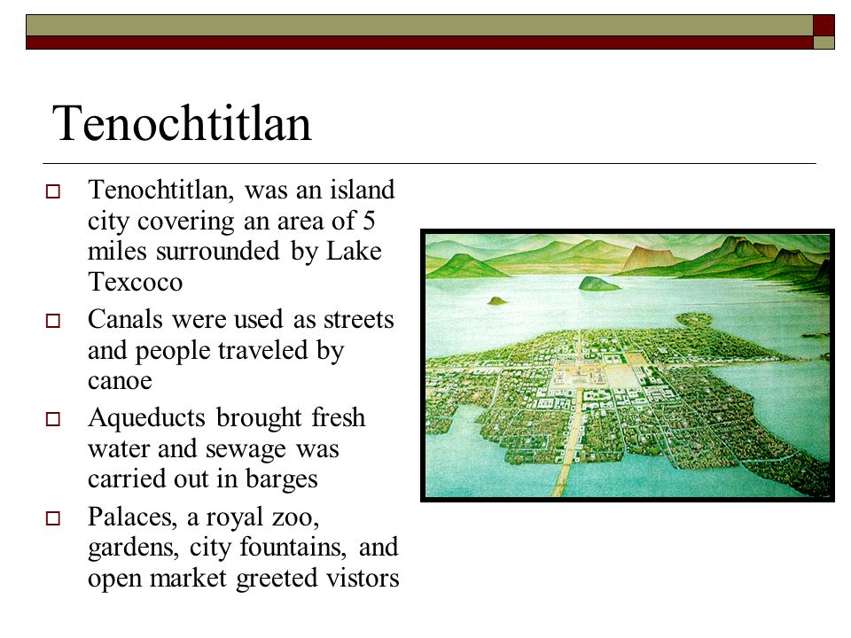 Tenochtitlan  Tenochtitlan, was an island city covering an area of 5 miles surrounded by Lake Texcoco  Canals were used as streets and people traveled by canoe  Aqueducts brought fresh water and sewage was carried out in barges  Palaces, a royal zoo, gardens, city fountains, and open market greeted vistors