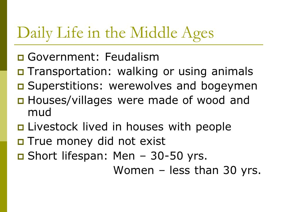 Daily Life in the Middle Ages  Government: Feudalism  Transportation: walking or using animals  Superstitions: werewolves and bogeymen  Houses/vil