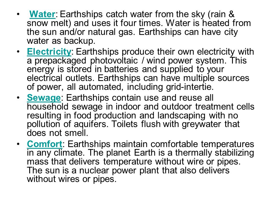 Water: Earthships catch water from the sky (rain & snow melt) and uses it four times. Water is heated from the sun and/or natural gas. Earthships can