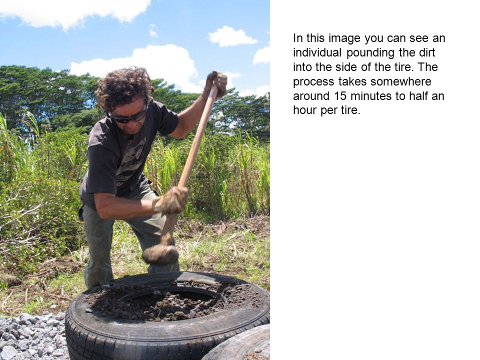 In this image you can see an individual pounding the dirt into the side of the tire. The process takes somewhere around 15 minutes to half an hour per