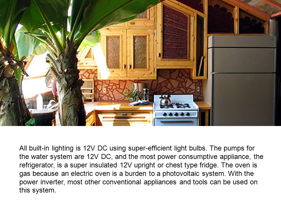 All built-in lighting is 12V DC using super-efficient light bulbs. The pumps for the water system are 12V DC, and the most power consumptive appliance