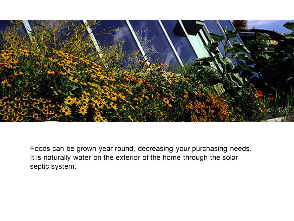 Foods can be grown year round, decreasing your purchasing needs. It is naturally water on the exterior of the home through the solar septic system.