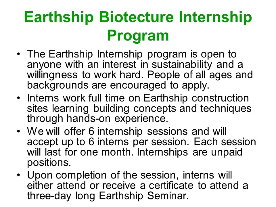 Earthship Biotecture Internship Program The Earthship Internship program is open to anyone with an interest in sustainability and a willingness to wor