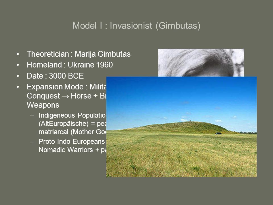 Model I : Invasionist (Gimbutas) Theoretician : Marija Gimbutas Homeland : Ukraine 1960 Date : 3000 BCE Expansion Mode : Military Conquest → Horse + B