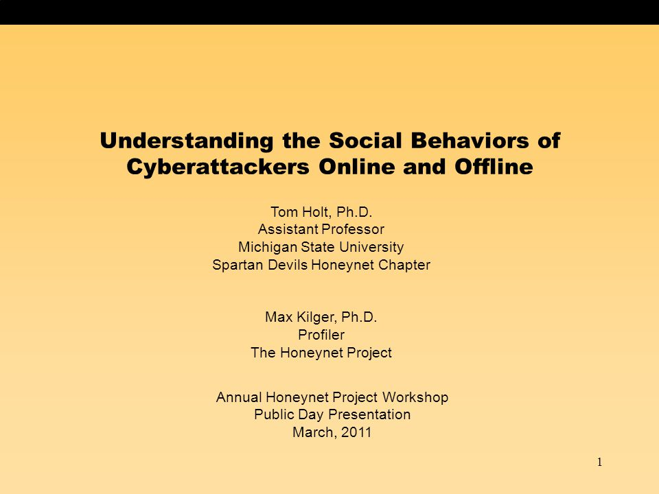 1 Understanding the Social Behaviors of Cyberattackers Online and Offline Tom Holt, Ph.D. Assistant Professor Michigan State University Spartan Devils