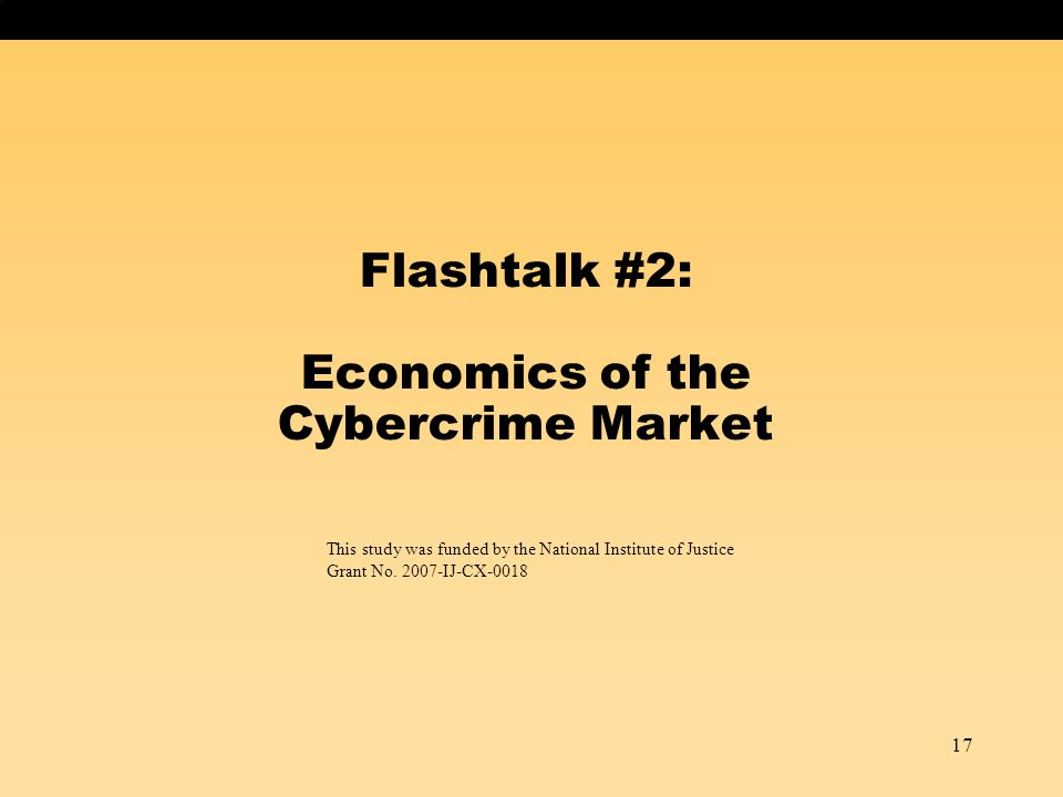 17 Flashtalk #2: Economics of the Cybercrime Market This study was funded by the National Institute of Justice Grant No. 2007-IJ-CX-0018