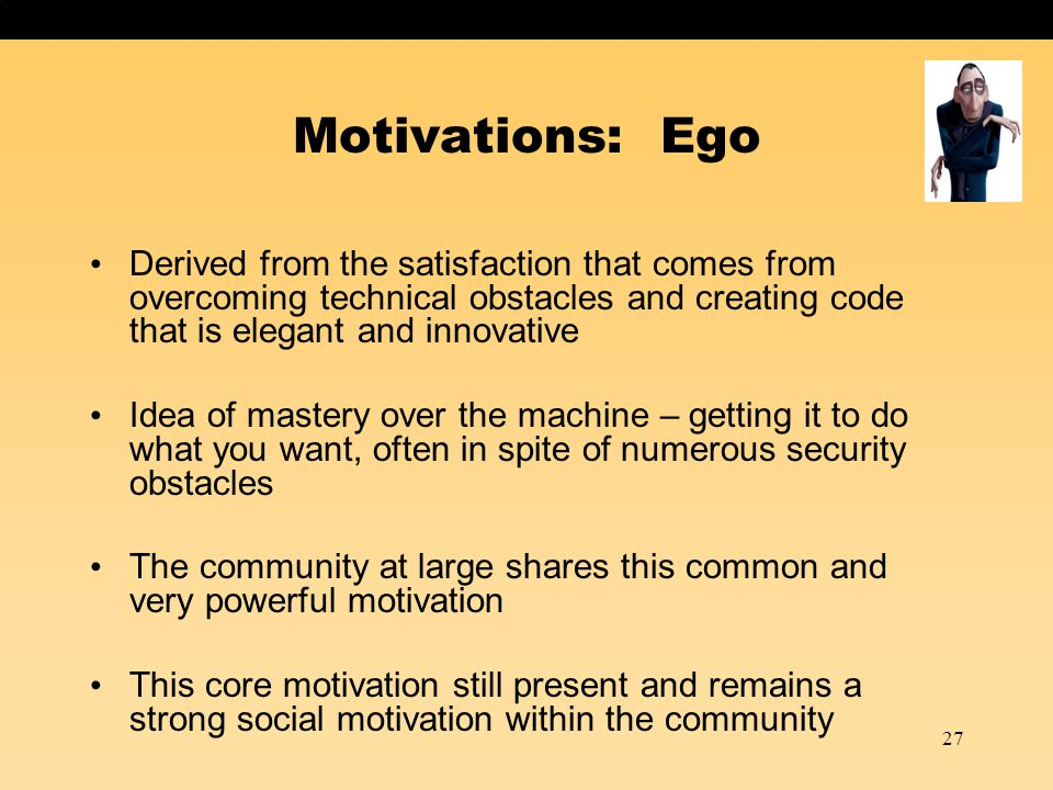 27 Motivations: Ego Derived from the satisfaction that comes from overcoming technical obstacles and creating code that is elegant and innovative Idea of mastery over the machine – getting it to do what you want, often in spite of numerous security obstacles The community at large shares this common and very powerful motivation This core motivation still present and remains a strong social motivation within the community