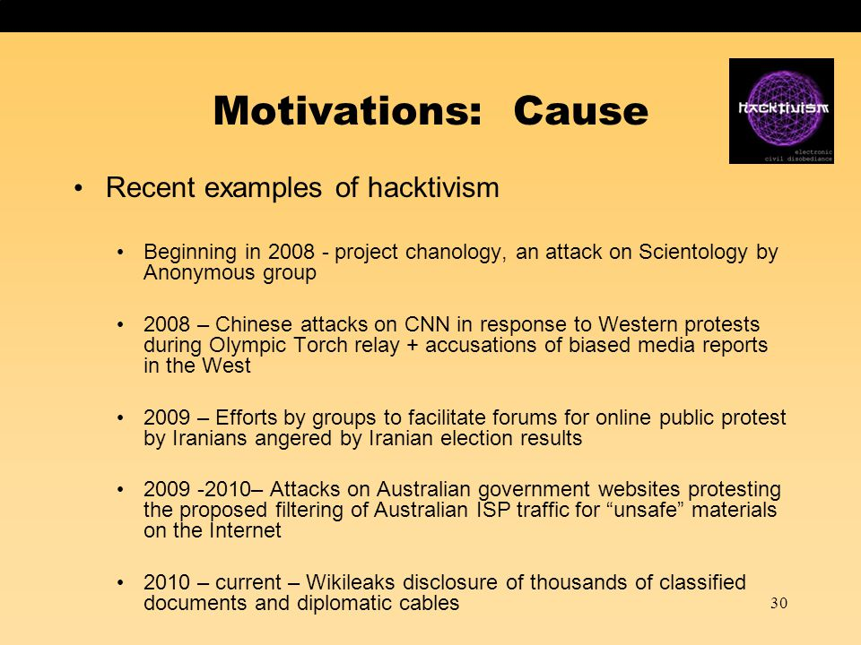 30 Motivations: Cause Recent examples of hacktivism Beginning in 2008 - project chanology, an attack on Scientology by Anonymous group 2008 – Chinese attacks on CNN in response to Western protests during Olympic Torch relay + accusations of biased media reports in the West 2009 – Efforts by groups to facilitate forums for online public protest by Iranians angered by Iranian election results 2009 -2010– Attacks on Australian government websites protesting the proposed filtering of Australian ISP traffic for unsafe materials on the Internet 2010 – current – Wikileaks disclosure of thousands of classified documents and diplomatic cables