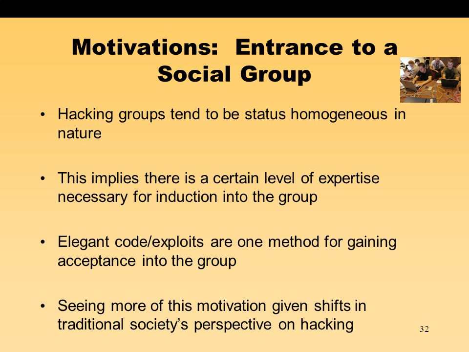 32 Motivations: Entrance to a Social Group Hacking groups tend to be status homogeneous in nature This implies there is a certain level of expertise necessary for induction into the group Elegant code/exploits are one method for gaining acceptance into the group Seeing more of this motivation given shifts in traditional society's perspective on hacking