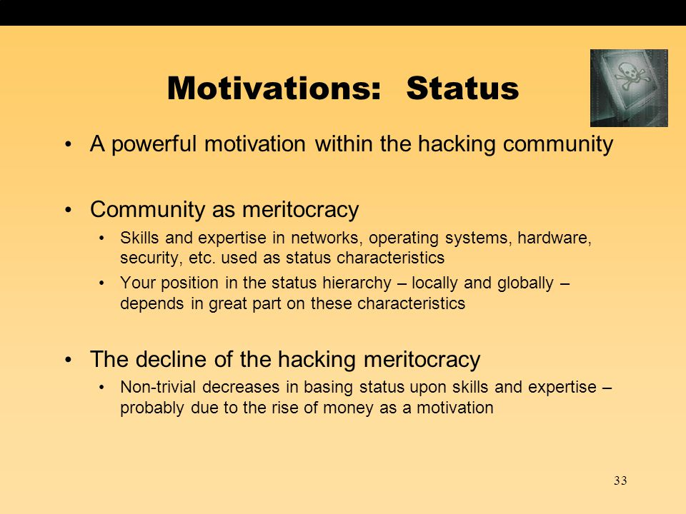33 Motivations: Status A powerful motivation within the hacking community Community as meritocracy Skills and expertise in networks, operating systems, hardware, security, etc.