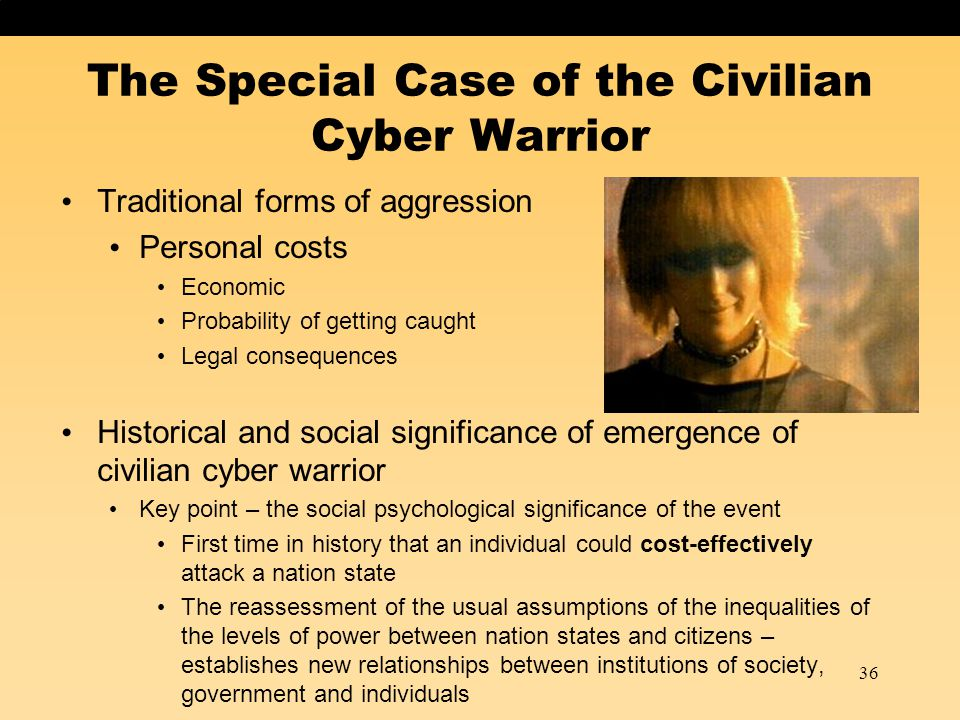 36 The Special Case of the Civilian Cyber Warrior Traditional forms of aggression Personal costs Economic Probability of getting caught Legal consequences Historical and social significance of emergence of civilian cyber warrior Key point – the social psychological significance of the event First time in history that an individual could cost-effectively attack a nation state The reassessment of the usual assumptions of the inequalities of the levels of power between nation states and citizens – establishes new relationships between institutions of society, government and individuals