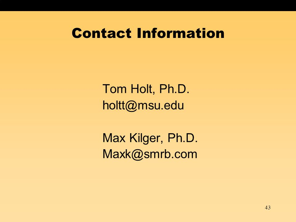 43 Contact Information Tom Holt, Ph.D. holtt@msu.edu Max Kilger, Ph.D. Maxk@smrb.com