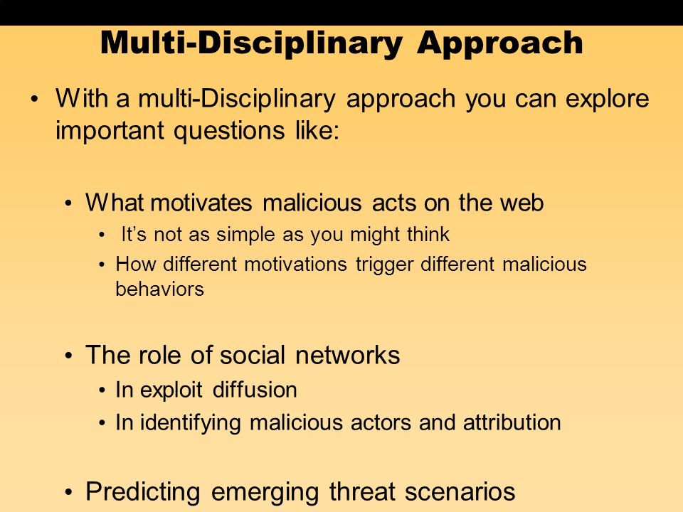 Multi-Disciplinary Approach With a multi-Disciplinary approach you can explore important questions like: What motivates malicious acts on the web It's