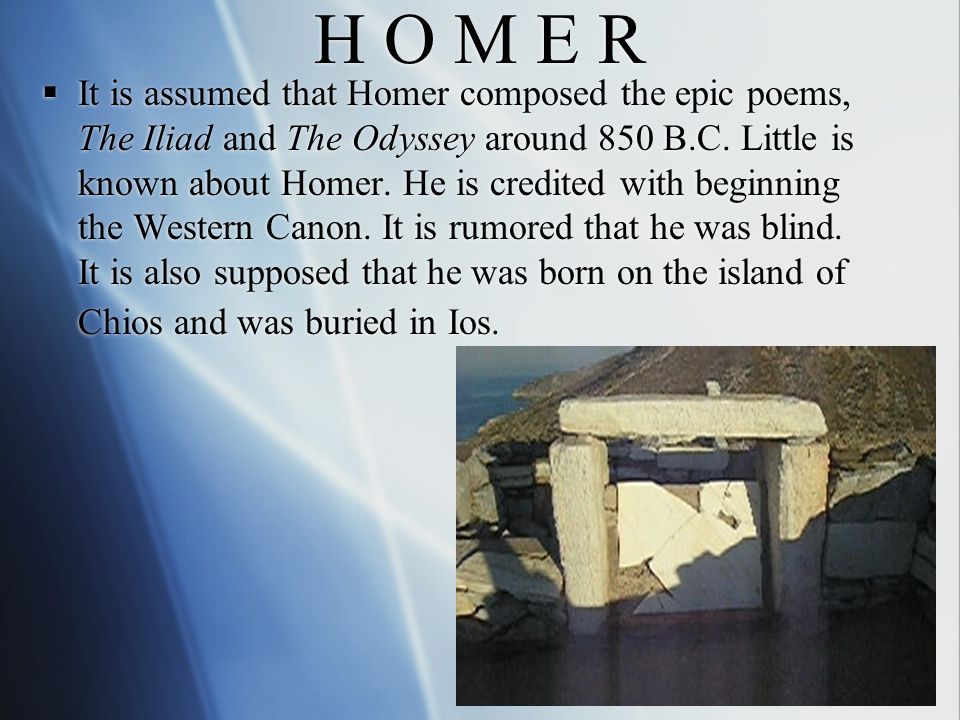 H O M E R  It is assumed that Homer composed the epic poems, The Iliad and The Odyssey around 850 B.C.