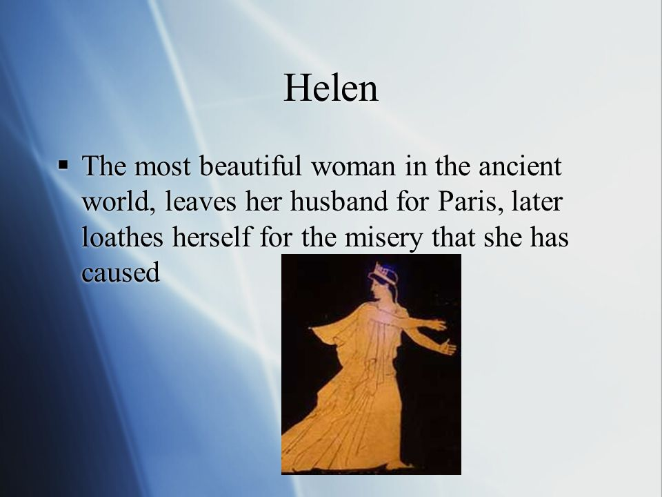 Paris  His abduction of Helen sparked the war, self-centered and unmanly, fights effectively with bow and arrow (never with the more manly sword or spear) lacks spirit for battle