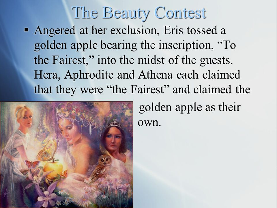 The Beauty Contest  Angered at her exclusion, Eris tossed a golden apple bearing the inscription, To the Fairest, into the midst of the guests.