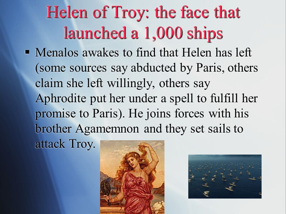Helen of Troy: the face that launched a 1,000 ships  Menalos awakes to find that Helen has left (some sources say abducted by Paris, others claim she left willingly, others say Aphrodite put her under a spell to fulfill her promise to Paris).