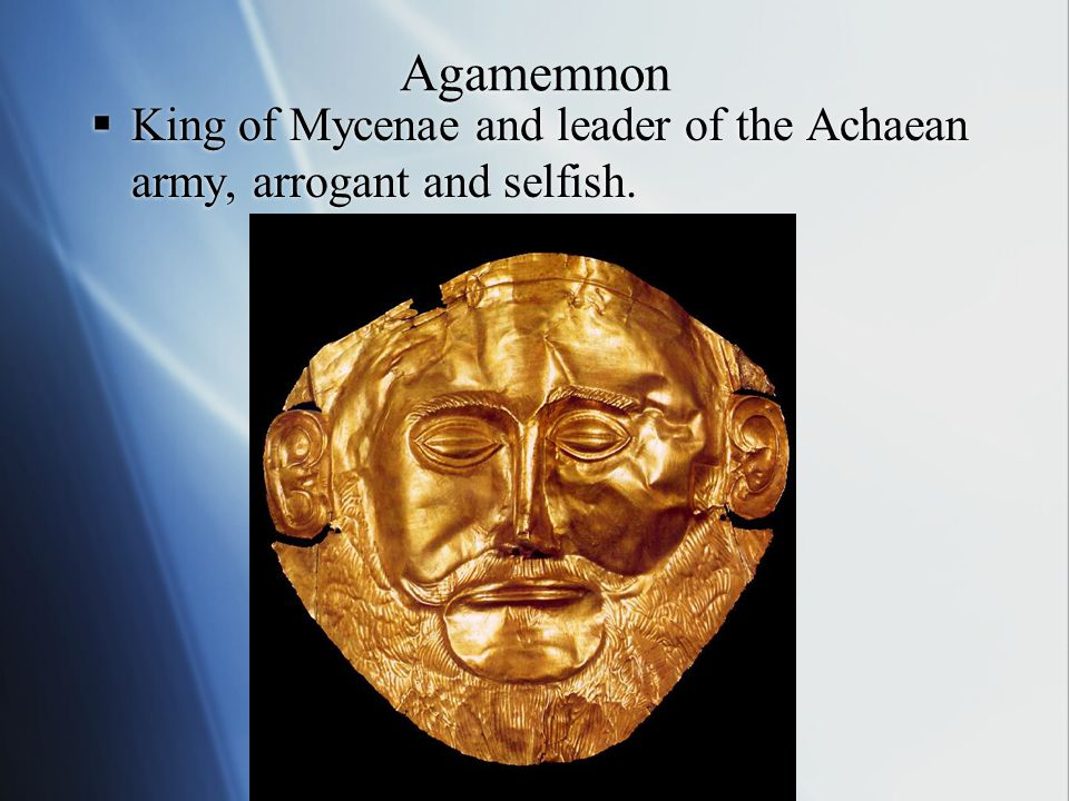 Agamemnon  King of Mycenae and leader of the Achaean army, arrogant and selfish.