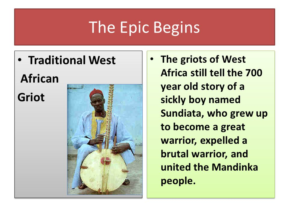 The Epic Begins Traditional West African Griot Traditional West African Griot The griots of West Africa still tell the 700 year old story of a sickly boy named Sundiata, who grew up to become a great warrior, expelled a brutal warrior, and united the Mandinka people.