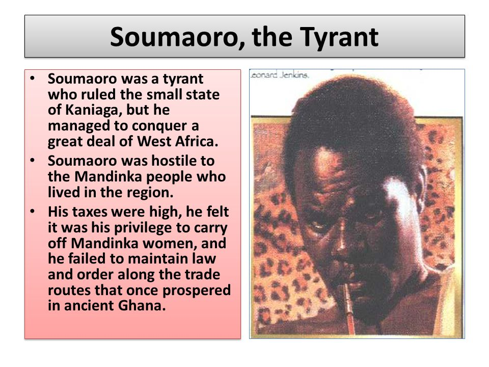 Soumaoro, the Tyrant Soumaoro was a tyrant who ruled the small state of Kaniaga, but he managed to conquer a great deal of West Africa. Soumaoro was h