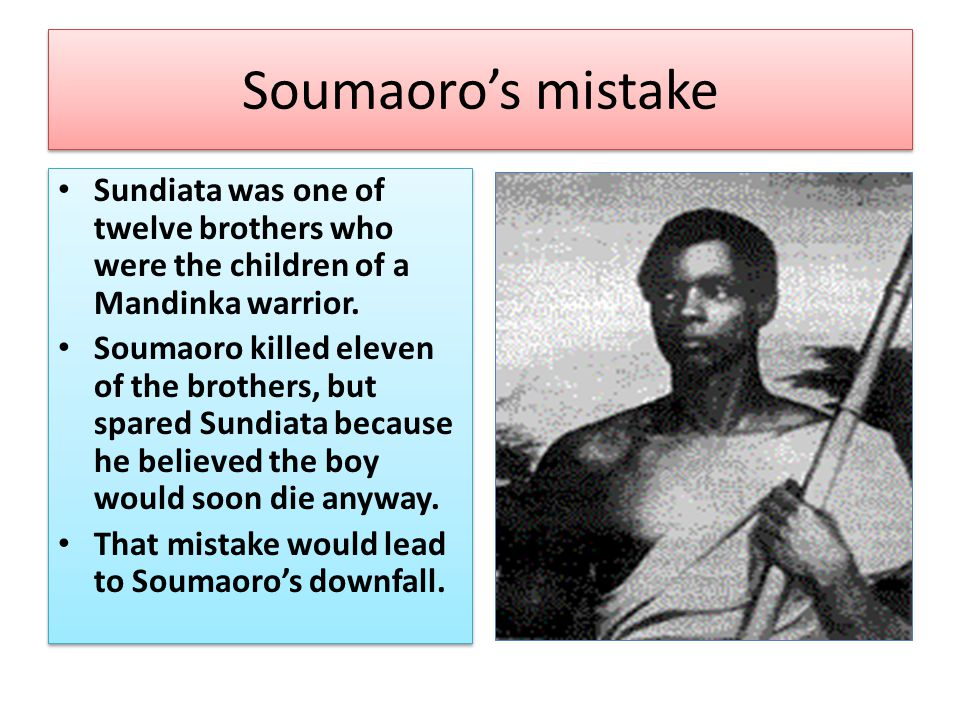 Soumaoro's mistake Sundiata was one of twelve brothers who were the children of a Mandinka warrior. Soumaoro killed eleven of the brothers, but spared