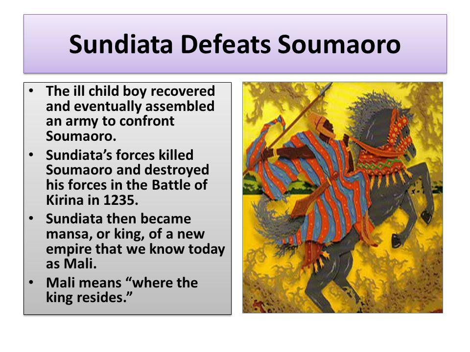 Sundiata Defeats Soumaoro The ill child boy recovered and eventually assembled an army to confront Soumaoro.
