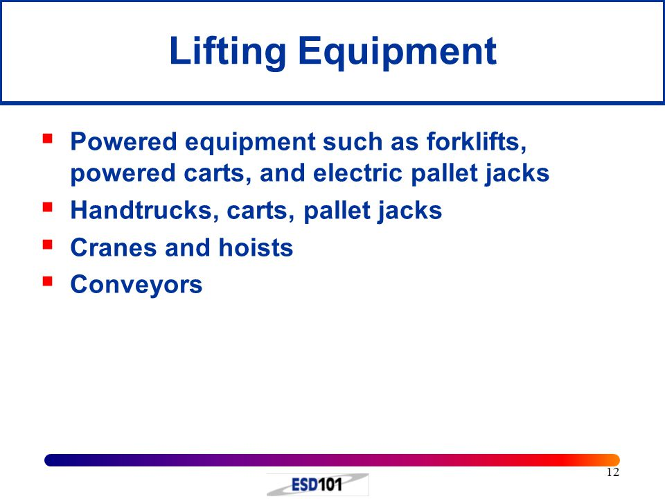 12 Lifting Equipment  Powered equipment such as forklifts, powered carts, and electric pallet jacks  Handtrucks, carts, pallet jacks  Cranes and hoists  Conveyors