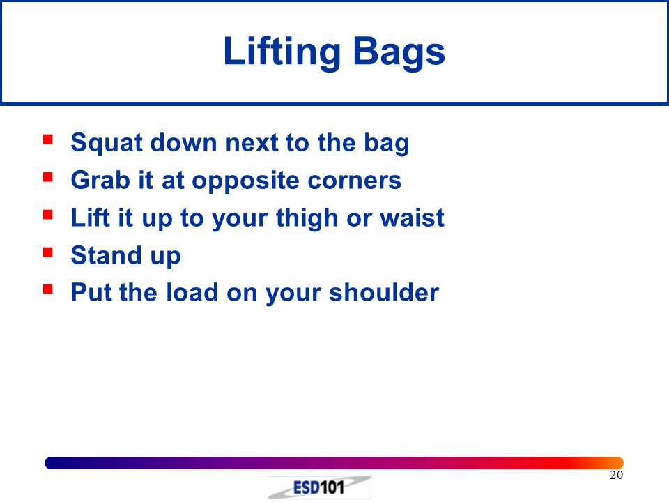 20 Lifting Bags  Squat down next to the bag  Grab it at opposite corners  Lift it up to your thigh or waist  Stand up  Put the load on your shoul