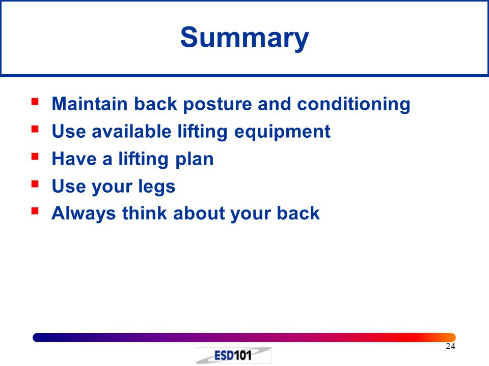 24 Summary  Maintain back posture and conditioning  Use available lifting equipment  Have a lifting plan  Use your legs  Always think about your back