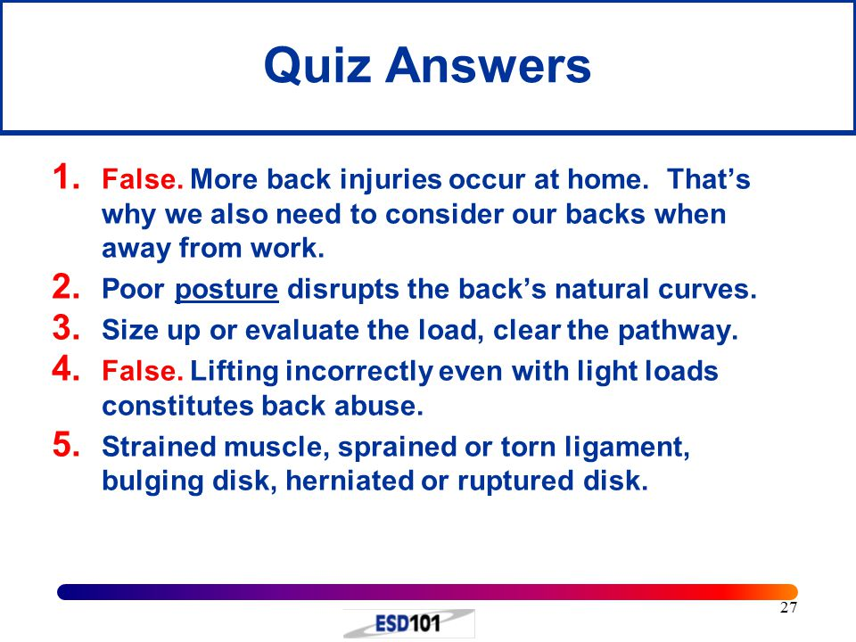 27 Quiz Answers 1. False. More back injuries occur at home.